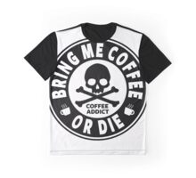 Coffee Addict - Bring Me Coffee Or Die Graphic T-Shirt