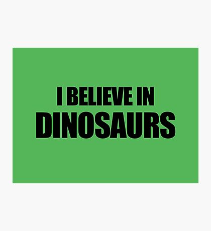 I Believe In Dinosaurs Photographic Print