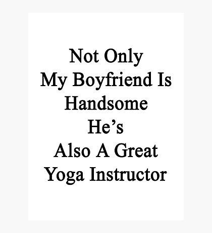 Not Only My Boyfriend Is Handsome He's Also A Great Yoga Instructor  Photographic Print