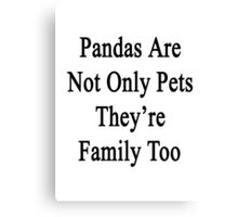 Pandas Are Not Only Pets They're Family Too  Canvas Print