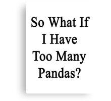 So What If I Have Too Many Pandas?  Canvas Print