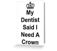 My Dentist Said I Need A Crown Greeting Card