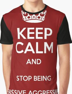 Keep Calm And Stop Being Passive Aggressive Graphic T-Shirt