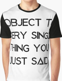 I object to every single thing you just said Graphic T-Shirt