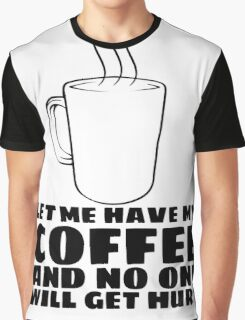 LET ME HAVE MY COFFEE AND NO ONE WILL GET HURT Graphic T-Shirt