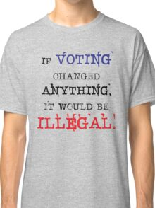 If Voting Changed Anything, It Would Be Illegal Classic T-Shirt