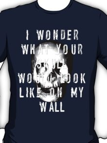 I Wonder What Your Skull Would Look Like On My Wall T-Shirt