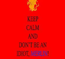 Keep Calm and Don't Be an Idiot, Merlin! by Emerlyn