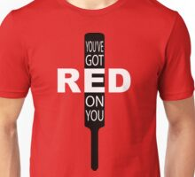 """""""You've got red on you"""" Unisex T-Shirt"""
