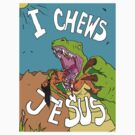 I Chews Jesus by grubbanax