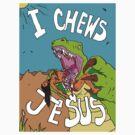 I Chews Jesus by grubbanax