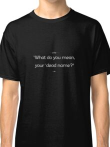 """What do you mean, your 'dead name'?"" Classic T-Shirt"