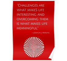 """""""Challenges are what makes life interesting and overcoming them is what makes life meaningful."""" – Joshua J. Marine Poster"""