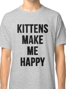 Kittens Make Me Happy Classic T-Shirt