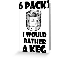 6 Pack? I'd rather a Keg Greeting Card
