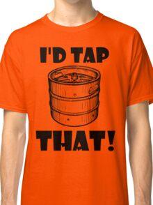 I'd tap that keg. Classic T-Shirt