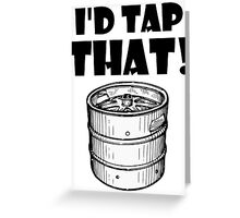 I'd tap that keg Greeting Card