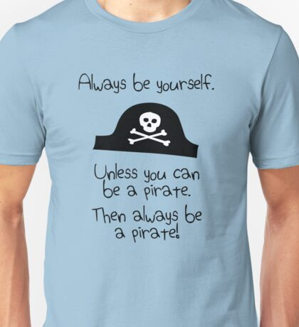 Always be yourself, unless you can be a pirate Unisex T-Shirt