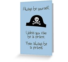 Always be yourself, unless you can be a pirate Greeting Card
