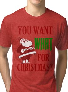 YOU WANT WHAT FOR CHRISTMAS Tri-blend T-Shirt