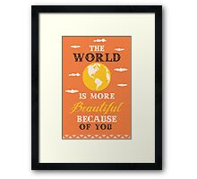 The world is more beautiful because of you Framed Print