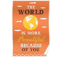 The world is more beautiful because of you Poster