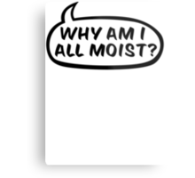 Why am I all moist? Metal Print