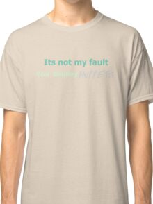 Its not my fault you employ MUPPETS Classic T-Shirt