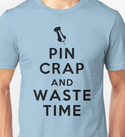 Keep Calm and Carry On? Pin Crap and Waste Time Unisex T-Shirt