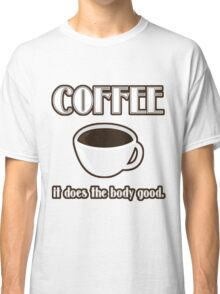 Coffee Does The Body Good  Classic T-Shirt