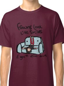 Frowns look like smiles... Classic T-Shirt