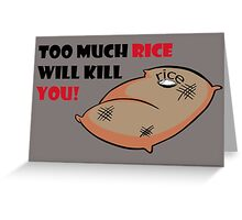 Too much rice will kill you Greeting Card