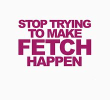Stop Trying To Make Fetch Happen! Womens Fitted T-Shirt