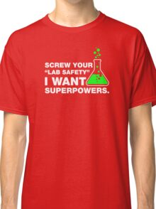 Screw Your Lab Safety, I Want Superpowers. Classic T-Shirt