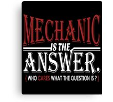 MECHANIC IS THE ANSWER WHO CARES WHAT THE QUESTION IS Canvas Print