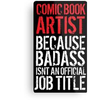 Humorous Comic Book Artist because Badass Isn't an Official Job Title' Tshirt, Accessories and Gifts Metal Print