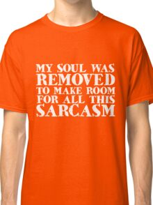 My soul was removed to make room for all this sarcasm Classic T-Shirt