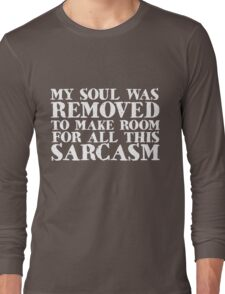 My soul was removed to make room for all this sarcasm Long Sleeve T-Shirt