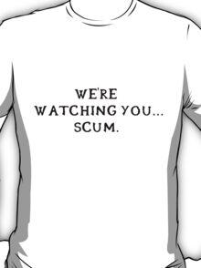 We're watching you... scum. (Black writing) T-Shirt