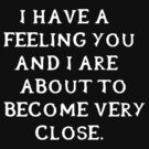 I have a feeling you and I are about to become very close. (White writing) by neverendinghate
