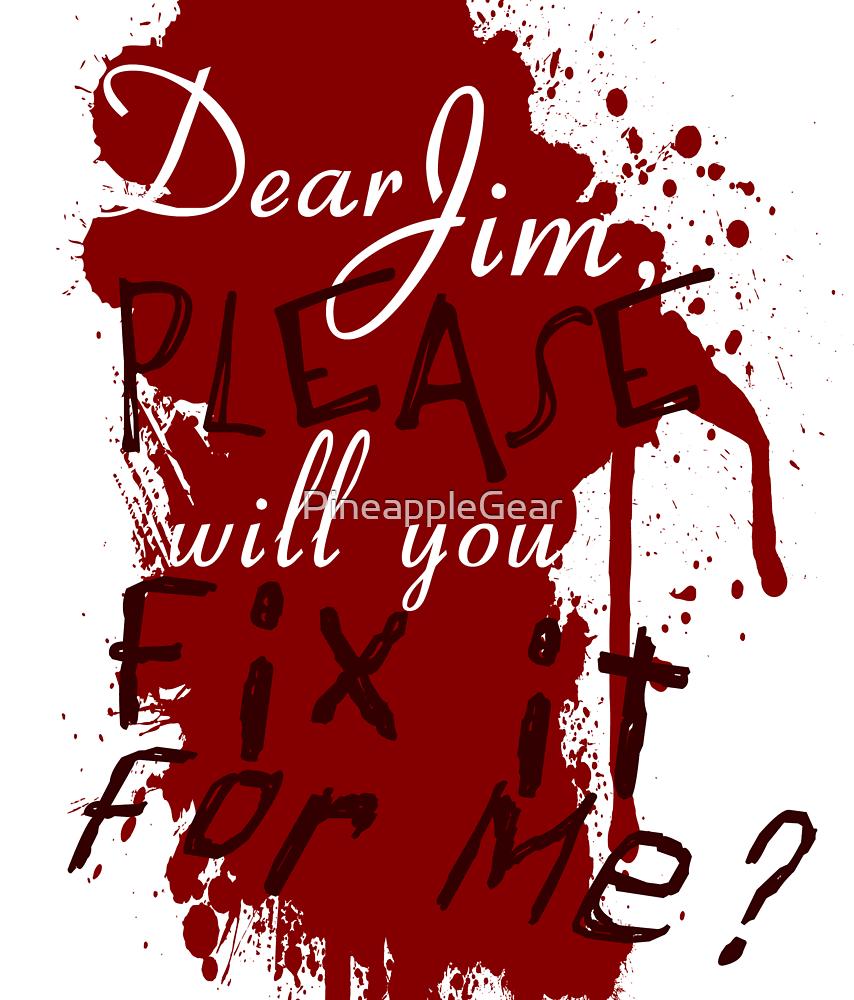 Dear Jim, Fix It For Me by PineappleGear