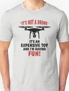 It's Not A Drone, It's an Expensive Toy and I'm Having Fun! T-Shirt