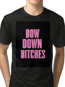 Bow Down Bitches Tri-blend T-Shirt