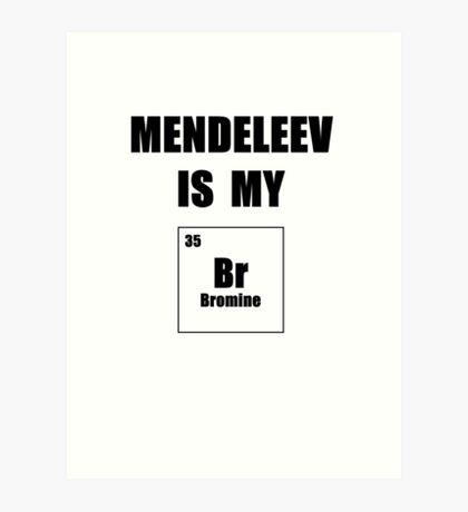Mendeleev is My Br Art Print