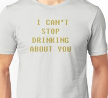 I can't stop drinking about you Unisex T-Shirt