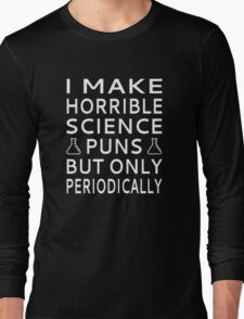 I Make Horrible Science Puns But Only Periodically Long Sleeve T-Shirt