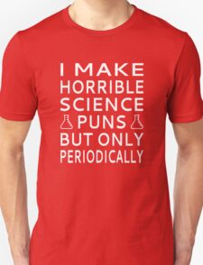 I Make Horrible Science Puns But Only Periodically Unisex T-Shirt