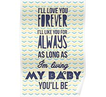 I'll love you forever, I'll like you for always as long as I'm living my baby you'll be Poster