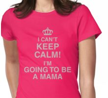 I Can't Keep Calm I'm Going To Be A Mama Womens Fitted T-Shirt