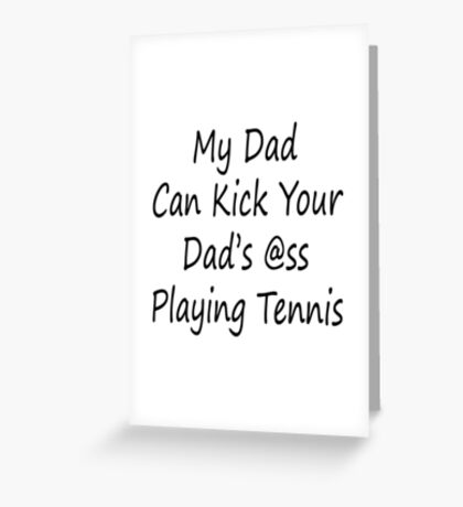 My Dad Can Kick Your Dad's Ass Playing Tennis Greeting Card